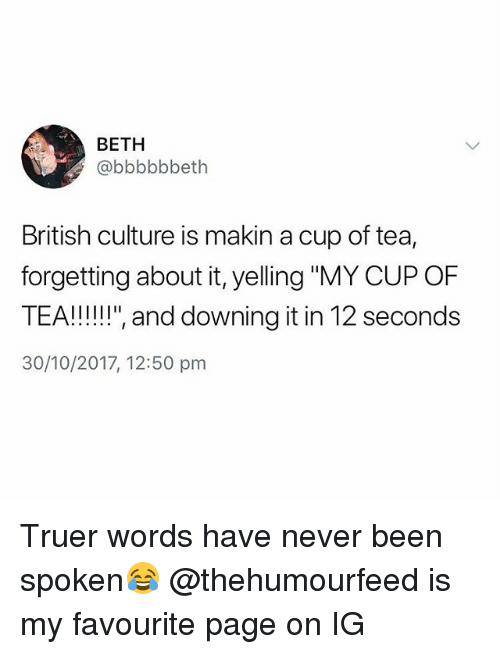 """Truer Words: BETH  @bbbbbbeth  British culture is makin a cup of tea,  forgetting about it, yelling """"MY CUP OF  30/10/2017, 12:50 pm Truer words have never been spoken😂 @thehumourfeed is my favourite page on IG"""