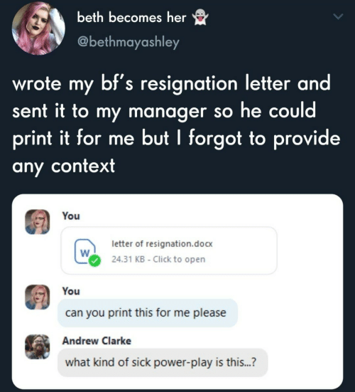 Beth: beth becomes her  @bethmayashley  wrote my bf's resignation letter and  sent it to my manager so he could  print it for me but I forgot to provide  any context  You  letter of resignation.doc  24.31 KB - Click to open  You  can you print this for me please  Andrew Clarke  what kind of sick power-play is this...?