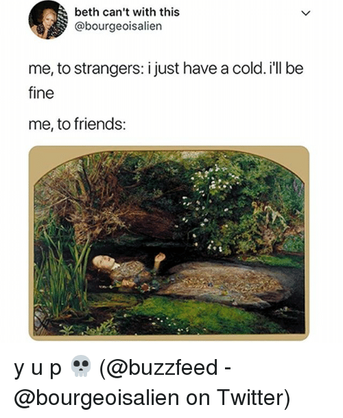 Have A Cold: beth can't with this  @bourgeoisalien  me, to strangers: i just have a cold. i'll be  fine  me, to friends: y u p 💀 (@buzzfeed - @bourgeoisalien on Twitter)