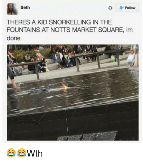 notts: Beth  L-Follow  THERES A KID SNORKELLING IN THE  FOUNTAINS AT NOTTS MARKET SQUARE, im  done 😂😂Wth