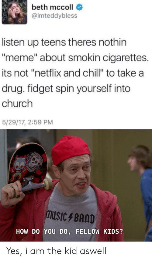 "Netflix and chill: beth mccoll  @imteddybless  listen up teens theres nothin  meme"" about smokin cigarettes.  its not ""netflix and chill"" to take a  drug. fidget spin yourself into  church  5/29/17, 2:59 PM  USICBAND  HOW DO YOU DO, FELLOW KIDS? Yes, i am the kid aswell"