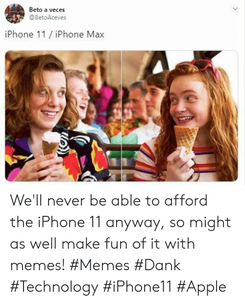 Apple, Dank, and Iphone: Beto a veces  @BetoAceves  iPhone 11/iPhone Max  > We'll never be able to afford the iPhone 11 anyway, so might as well make fun of it with memes! #Memes #Dank #Technology #iPhone11 #Apple