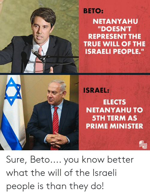 "know better: BETO:  NETANYAHU  ""DOESN'T  REPRESENT THE  TRUE WILL OF THE  ISRAELI PEOPLE.""  ISRAEL:  ELECTS  NETANYAHU TO  5TH TERM AS  PRIME MINISTER Sure, Beto.... you know better what the will of the Israeli people is than they do!"