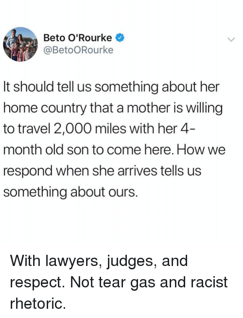 Memes, Respect, and Home: Beto O'Rourke  @BetoORourke  It should tell us something about her  home country that a mother is willing  to travel 2,000 miles with her 4-  month old son to come here. How we  respond when she arrives tells us  something about ours. With lawyers, judges, and respect. Not tear gas and racist rhetoric.