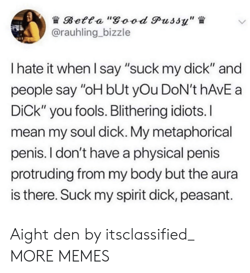 "I Say: Betta ""good Pussy""  @rauhling bizzle  I hate it when I say ""suck my dick"" and  people say ""oH bUt yOu DoN't hAvE a  DiCk"" you fools. Blithering idiots.I  mean my soul dick. My metaphorical  penis. I don't have a physical penis  protruding from my body but the aura  is there. Suck my spirit dick, peasant. Aight den by itsclassified_ MORE MEMES"