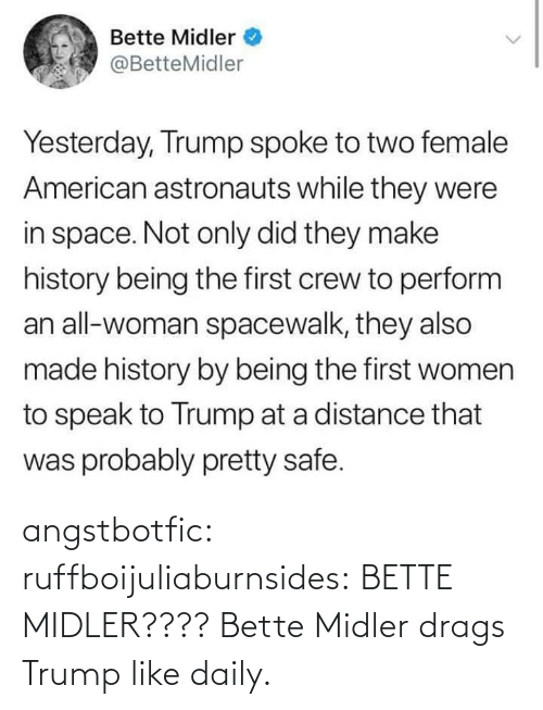 Tumblr, Bette Midler, and American: Bette Midler  @BetteMidler  Yesterday, Trump spoke to two female  American astronauts while they were  in space. Not only did they make  history being the first crew to perform  an all-woman spacewalk, they also  made history by being the first women  to speak to Trump at a distance that  was probably pretty safe. angstbotfic:  ruffboijuliaburnsides: BETTE MIDLER???? Bette Midler drags Trump like daily.