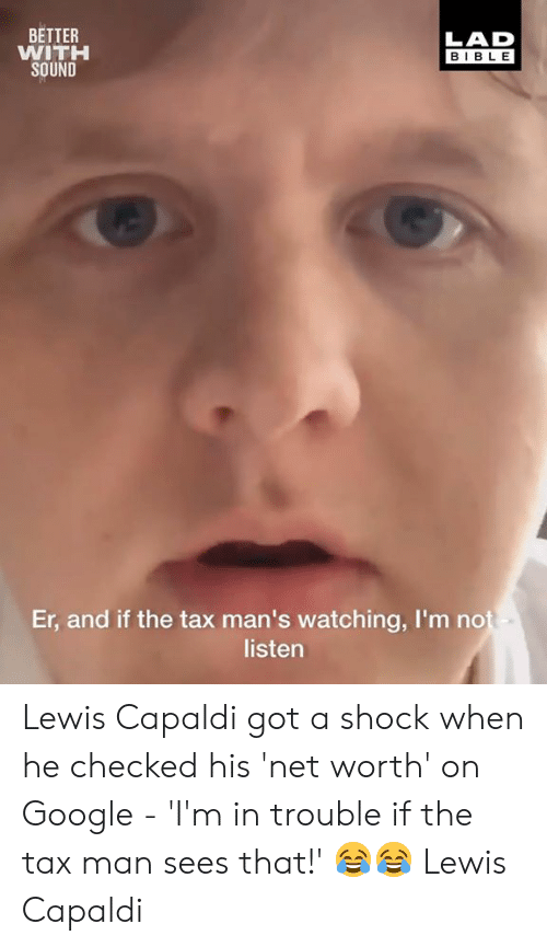 Dank, Google, and Bible: BETTER  WITH  SOUND  LAD  BIBLE  Er, and if the tax man's watching, I'm no  listen Lewis Capaldi got a shock when he checked his 'net worth' on Google - 'I'm in trouble if the tax man sees that!' 😂😂  Lewis Capaldi