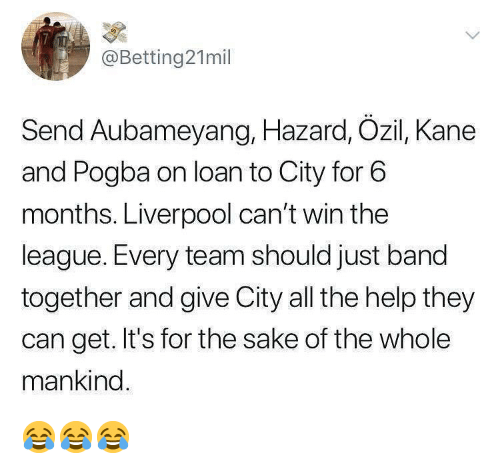 kane: @Betting21mil  Send Aubameyang, Hazard, Ozil, Kane  and Pogba on loan to City for 6  months. Liverpool can't win the  league. Every team should just band  together and give City all the help they  can get. It's for the sake of the whole  mankind 😂😂😂