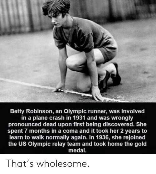 Home, Plane Crash, and Wholesome: Betty Robinson, an Olympic runner, was involved  in a plane crash in 1931 and was wrongly  pronounced dead upon first being discovered. She  spent 7 months in a coma and it took her 2 years to  learn to walk normally again. In 1936, she rejoined  the US Olympic relay team and took home the gold  medal That's wholesome.