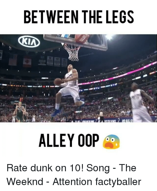 alley oop: BETWEEN THE LEGS  KIND  ALLEY OOP Rate dunk on 10! Song - The Weeknd - Attention factyballer