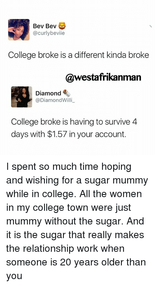 willies: Bev Bev  curlybeviie  College broke is a different kinda broke  nman  Diamond  @Diamond Willi  College broke is having to survive 4  days with $1.57 in your account. I spent so much time hoping and wishing for a sugar mummy while in college. All the women in my college town were just mummy without the sugar. And it is the sugar that really makes the relationship work when someone is 20 years older than you