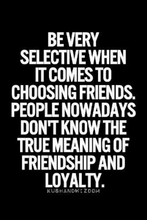 Meaning: BEVERY  SELECTIVE WHEN  IT COMES TO  CHOOSING FRIENDS.  PEOPLE NOWADAYS  DON'T KNOW THE  TRUE MEANING OF  FRIENDSHIP AND  LOYALTY  KUSHANDWIZDOM