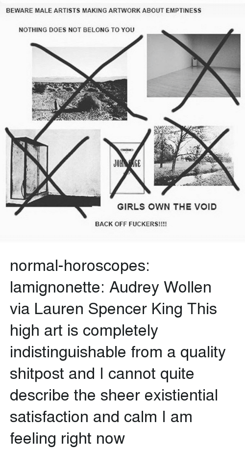 Girls, Target, and Tumblr: BEWARE MALE ARTISTS MAKING ARTWORK ABOUT EMPTINESS  NOTHING DOES NOT BELONG TO YOU  GIRLS OWN THE VOID  BACK OFF FUCKERS!!!! normal-horoscopes:  lamignonette: Audrey Wollen via Lauren Spencer King  This high art is completely indistinguishable from a quality shitpost and I cannot quite describe the sheer existiential satisfaction and calm I am feeling right now