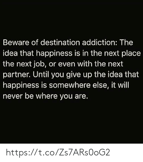 Memes, Happiness, and Never: Beware of destination addiction: The  idea that happiness is in the next place  the next job, or even with the next  partner. Until you give up the idea that  happiness is somewhere else, it will  never be where you are. https://t.co/Zs7ARs0oG2
