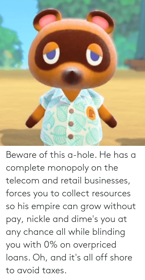 Taxes: Beware of this a-hole. He has a complete monopoly on the telecom and retail businesses, forces you to collect resources so his empire can grow without pay, nickle and dime's you at any chance all while blinding you with 0% on overpriced loans. Oh, and it's all off shore to avoid taxes.