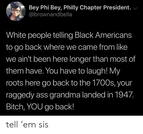 roots: Bey Phi Bey, Philly Chapter President.  @brownandbella  White people telling Black Americans  to go back where we came from like  we ain't been here longer than most of  them have. You have to laugh! My  roots here go back to the 1700s, your  raggedy ass grandma landed in 1947.  Bitch, YOU go back! tell 'em sis