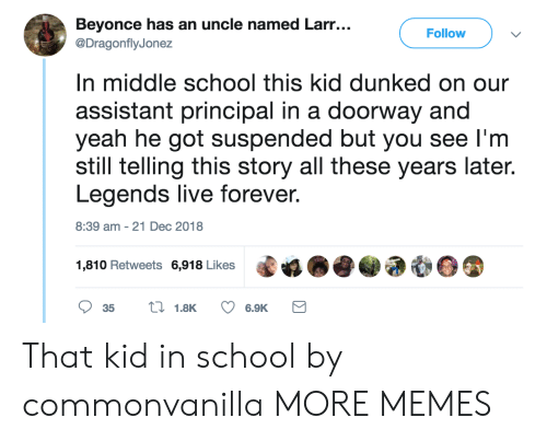 Beyonce, Dank, and Memes: Beyonce has an uncle named Larr...  @DragonflyJonez  Follow  n middle school this kid dunked on our  assistant principal in a doorway and  yeah he got suspended but you see l'm  still telling this story all these years late.  Legends live forever  8:39 am-21 Dec 2018  1,810 Retweets 6,918 Likes That kid in school by commonvanilla MORE MEMES