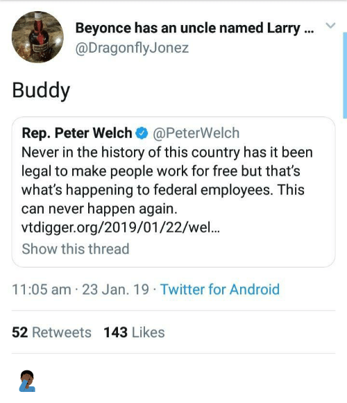 Android, Beyonce, and Twitter: Beyonce has an uncle named Larry  @DragonflyJonez  Buddy  Rep. Peter Welch @PeterWelch  Never in the history of this country has it been  legal to make people work for free but that's  what's happening to federal employees. This  can never happen again.  vtdigger.org/2019/01/22/wel..  Show this thread  11:05 am 23 Jan. 19 Twitter for Android  52 Retweets 143 Likes 🤦🏿♂️