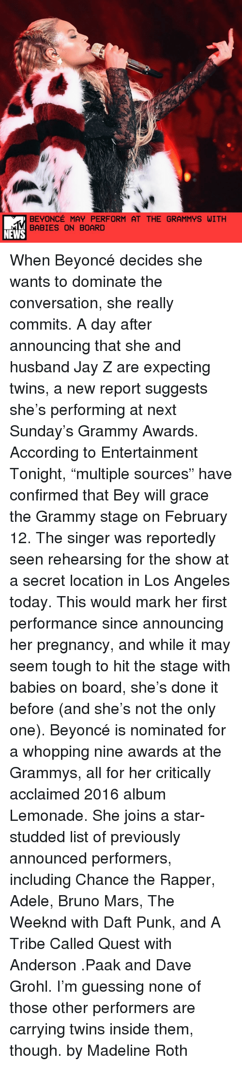 """Bruno Mars, Chance the Rapper, and Dave Grohl: BEYONCE MAY PERFORM AT THE GRAMMYS WITH  BABIES ON BOARD  NEWS When Beyoncé decides she wants to dominate the conversation, she really commits. A day after announcing that she and husband Jay Z are expecting twins, a new report suggests she's performing at next Sunday's Grammy Awards. According to Entertainment Tonight, """"multiple sources"""" have confirmed that Bey will grace the Grammy stage on February 12. The singer was reportedly seen rehearsing for the show at a secret location in Los Angeles today. This would mark her first performance since announcing her pregnancy, and while it may seem tough to hit the stage with babies on board, she's done it before (and she's not the only one). Beyoncé is nominated for a whopping nine awards at the Grammys, all for her critically acclaimed 2016 album Lemonade. She joins a star-studded list of previously announced performers, including Chance the Rapper, Adele, Bruno Mars, The Weeknd with Daft Punk, and A Tribe Called Quest with Anderson .Paak and Dave Grohl. I'm guessing none of those other performers are carrying twins inside them, though. by Madeline Roth"""