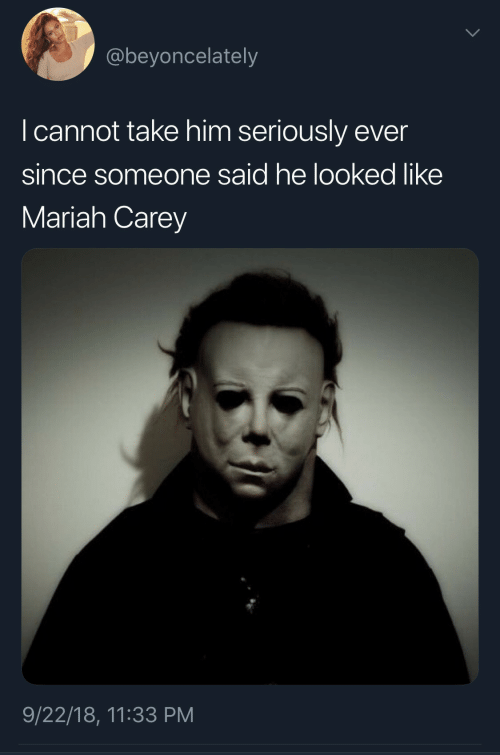 mariah carey: @beyoncelately  I cannot take him seriously ever  since someone said he looked like  Mariah Carey  9/22/18, 11:33 PM