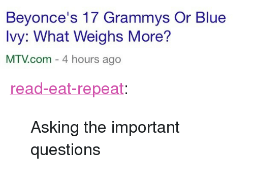"Grammys, Mtv, and Target: Beyonce's 17 Grammys Or Blue  Ivy: What Weighs More?  MTV.com - 4 hours ago <p><a href=""http://read-eat-repeat.tumblr.com/post/110466119807/asking-the-important-questions"" class=""tumblr_blog"" target=""_blank"">read-eat-repeat</a>:</p>  <blockquote><p>Asking the important questions</p></blockquote>"