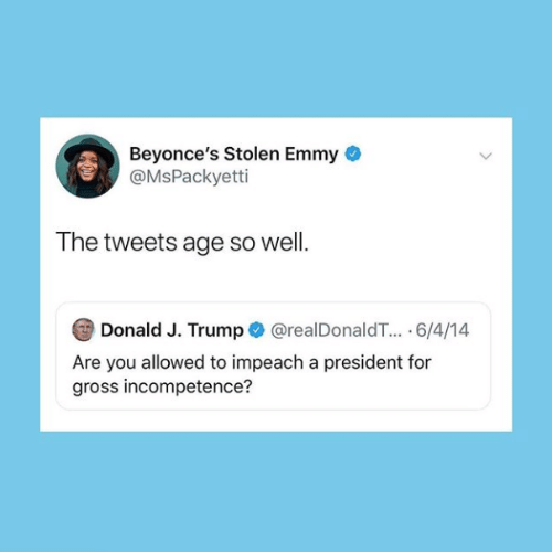 J Trump: Beyonce's Stolen Emmy  @MsPackyetti  The tweets age so well.  Donald J. Trump@realDonaldT.. 6/4/14  Are you allowed to impeach a president for  gross incompetence?