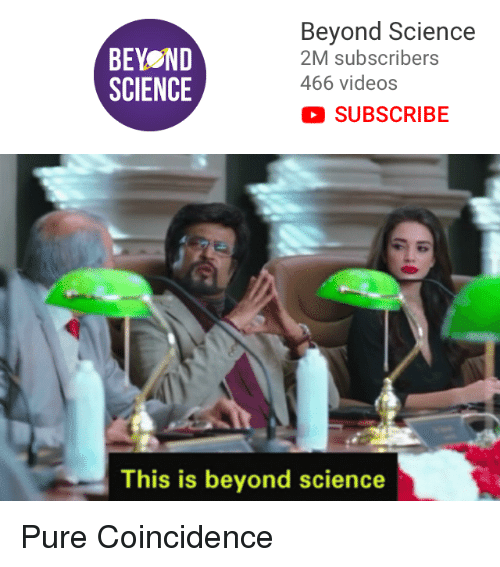 Videos, Science, and Coincidence: BEYOND  SCIENCE  Beyond Science  2M subscribers  466 videos  SUBSCRIBE  This is beyond science Pure Coincidence