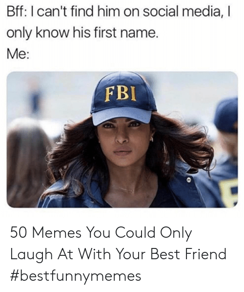 Best Friend, Fbi, and Memes: Bff: I can't find him on social media,  only know his first name.  Me:  FBI 50 Memes You Could Only Laugh At With Your Best Friend #bestfunnymemes