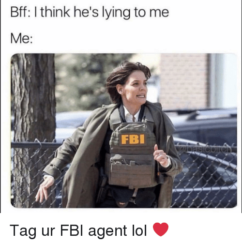 Fbi, Funny, and Lol: Bff: I think he's lying to me  FB Tag ur FBI agent lol ❤️