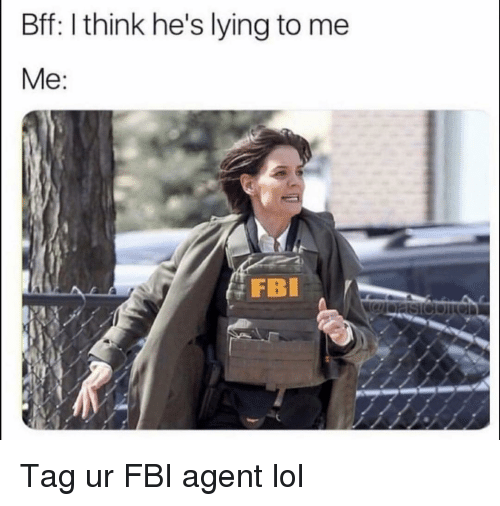 Fbi, Funny, and Lol: Bff: I think he's lying to me  FB Tag ur FBI agent lol