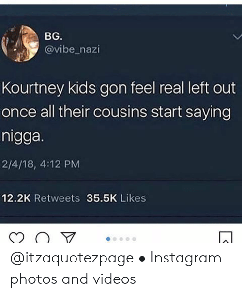 Instagram, Videos, and Kids: BG.  @vibe_nazi  Kourtney kids gon feel real left out  once all their cousins start saying  nigga.  2/4/18, 4:12 PM  12.2K Retweets 35.5K Likes @itzaquotezpage • Instagram photos and videos