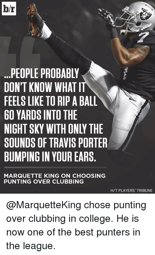 Club, College, and Sports: bh.  PEOPLE PROBABLY  DON'T KNOW WHAT IT  FEELS LIKE TO RIP ABALL  60 YARDS INTO THE  NIGHT SKY WITH ONLI THE  SOUNDS OF TRAVIS PORTER  BUMPING IN YOUR EARS  MARQUETTE KING ON CHOOSING  PUNTING OVER CLUBBING  H/T PLAYERS' TRIBUNE @MarquetteKing chose punting over clubbing in college. He is now one of the best punters in the league.