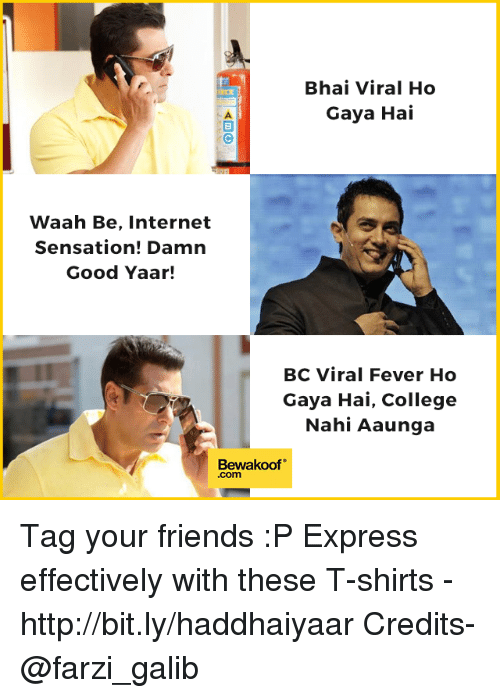 "College, Friends, and Internet: Bhai Viral Ho  Gaya Hai  Waah Be, Internet  Sensation! Damn  Good Yaar!  BC Viral Fever Ho  Gaya Hai, College  Nahi Aaunga  Bewakoof""  .com Tag your friends :P  Express effectively with these T-shirts - http://bit.ly/haddhaiyaar Credits- @farzi_galib"