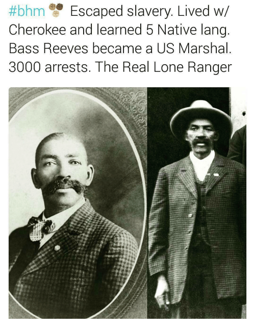 nativism:  #bhm Escaped slavery. Lived W  Cherokee and learned 5 Native lang  Bass Reeves became a US Marshal  3000 arrests. The Real Lone Ranger