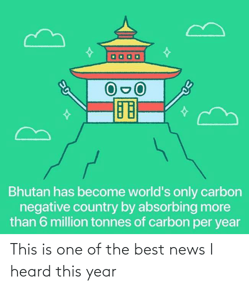 News, Best, and Bhutan: Bhutan has become world's only carbon  negative country by absorbing more  than 6 million tonnes of carbon per year This is one of the best news I heard this year