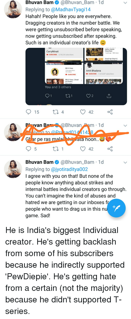 Life, Videos, and Game: Bhuvan Bam@Bhuvan_Bam 1d  Replying to @MadhavTyagi14  Hahan! People like you are everywhere  Dragging creators in the number battle. We  were getting unsubscribed before speaking,  now getting unsubscribed after speaking  Such is an individual creator's life  Katha | Ashish  Chanchlani  CarryMinati  D SUBSCRIBE 4,750,236 subscribers  week ago-18M views  339  RTN Diwali Har Ghar Kil  BB Ki Vines  11M subscribers  129 videos  Amit Bhadana  D SUBSCRIBE 11,814,507 subscribers  SUBSCRIBE  BB Ki Vines- I Diwali  pe Diwala |  Diwali  You and 3 others  2  4  42  Phuvan B  Bhuvan Pam 1d  ar pe ras malai  vata hoon..^^  42  a  Bhuvan Bam ● @Bhuvan.Bam-ld  Replying to @jyotiraditya002  I agree with you on that! But none of the  people know anything about strikes and  internal battles individual creators go through  You can't imagine the kind of abuses and  hatred we are getting in our inboxes fr  people who want to drag us in this nu  game. Sad!
