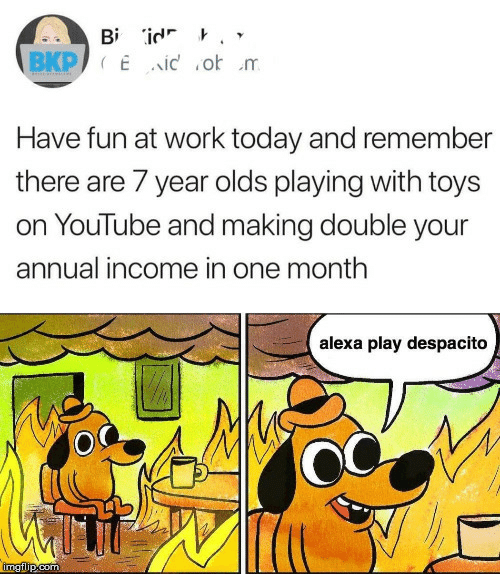 Toys: Bi id '  BKP Eid o m  Have fun at work today and remembe  there are 7 year olds playing with toys  on YouTube and making double your  annual income in one month  alexa play despacito  imgilip.com