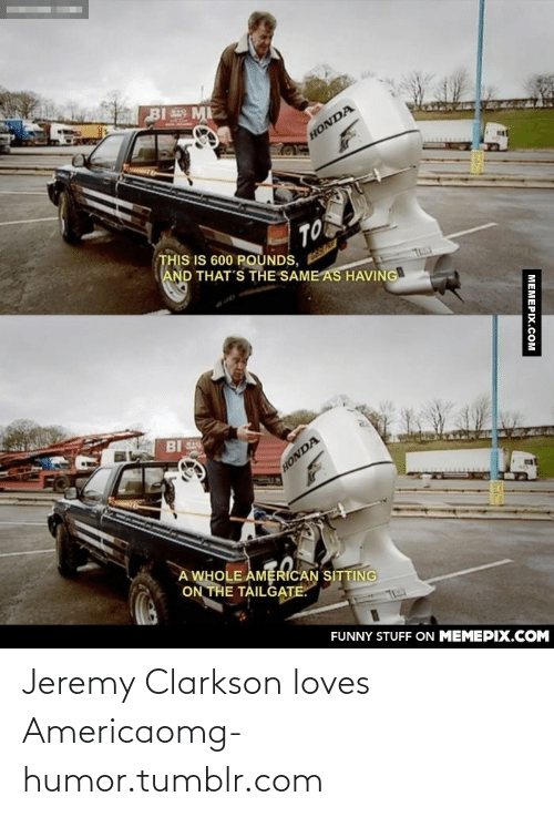 Jeremy Clarkson: BI ME  HONDA  TOS  THIS IS 600 POUNDS,  AND THAT'S THE SAME AS HAVING  BI  HONDA  A WHOLE AMERICAN SITTING  ON THE TAILGATE.  FUNNY STUFF ON MEMEPIX.COM  M  EMEPIX.COM Jeremy Clarkson loves Americaomg-humor.tumblr.com