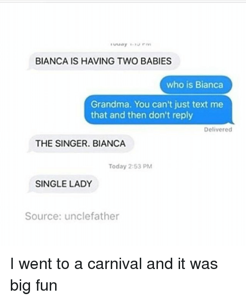 Single Lady: BIANCA IS HAVING TWO BABIES  who is Bianca  Grandma. You can't just text me  that and then don't reply  Delivered  THE SINGER. BIANCA  Today 2:53 PM  SINGLE LADY  Source: unclefather I went to a carnival and it was big fun