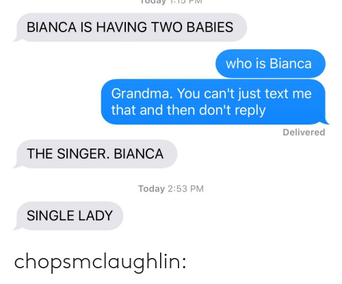 Single Lady: BIANCA IS HAVING TWO BABIES  who is Bianca  Grandma. You can't just text me  that and then don't reply  Delivered  THE SINGER. BIANCA  Today 2:53 PM  SINGLE LADY chopsmclaughlin: