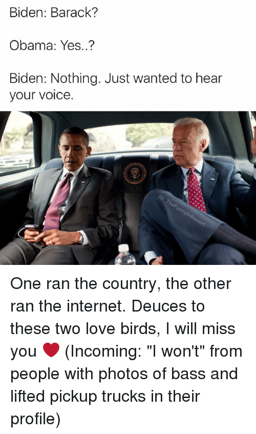 "love bird: Biden: Barack?  Obama: Yes..?  Biden: Nothing. Just wanted to hear  your voice  he ylntrovert One ran the country, the other ran the internet. Deuces to these two love birds, I will miss you ❤ (Incoming: ""I won't"" from people with photos of bass and lifted pickup trucks in their profile)"