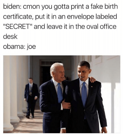 "Envelops: biden: cmon you gotta print a fake birth  certificate, put it in an envelope labeled  ""SECRET"" and leave it in the oval office  desk  obama: joe"