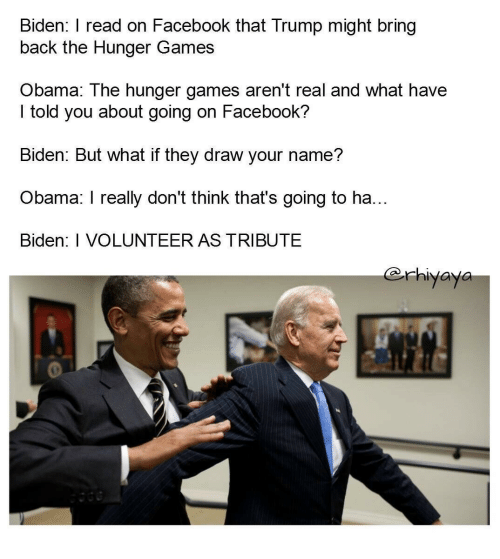 i volunteer as tribute: Biden: I read on Facebook that Trump might bring  back the Hunger Games  Obama: The hunger games aren't real and what have  I told you about going on Facebook?  Biden: But what if they draw your name?  Obama: I really don't think that's going to ha...  Biden: I VOLUNTEER AS TRIBUTE  @rhiyava