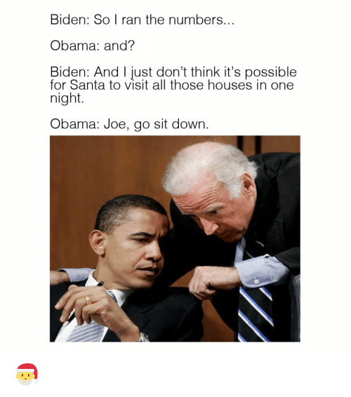 Obama And Biden: Biden: So I ran the numbers...  Obama: and?  Biden: And I just don't think it's possible  for Santa to visit all those houses in one  night  Obama: Joe, go sit down. 🎅