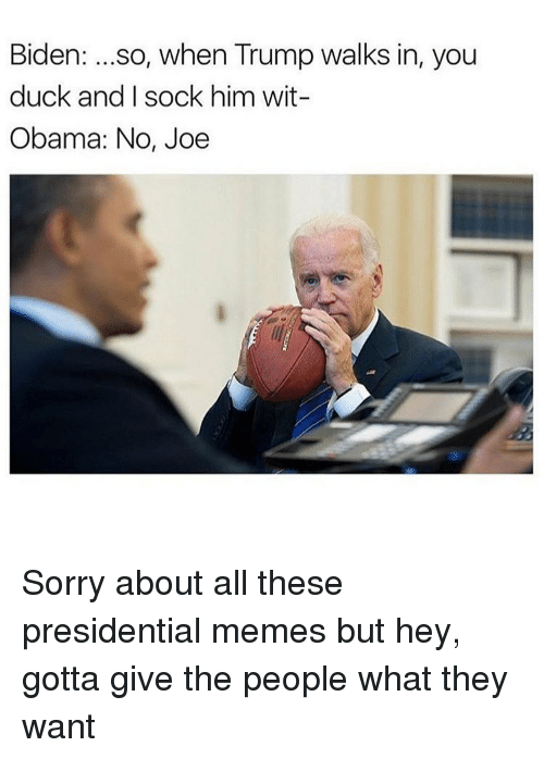 Presidential Memes: Biden  so, when Trump walks in, you  duck and I sock him wit-  Obama: No, Joe Sorry about all these presidential memes but hey, gotta give the people what they want
