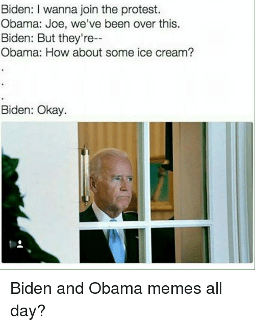 Funny, Obama, and Protest: Biden: wanna join the protest.  Obama: Joe, we've been over this.  Biden: But they're--  Obama: How about some ice cream?  Biden: Okay. Biden and Obama memes all day?