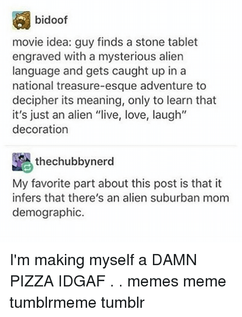 """Love, Meme, and Memes: bidoof  movie idea: guy finds a stone tablet  engraved with a mysterious alien  language and gets caught up in a  national treasure-esque adventure to  decipher its meaning, only to learn that  it's just an alien """"live, love, laugh""""  decoration  thechubbynerd  My favorite part about this post is that it  infers that there's an alien suburban mom  demographic. I'm making myself a DAMN PIZZA IDGAF . . memes meme tumblrmeme tumblr"""