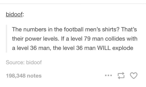 Football, Power, and Source: bidoof  The numbers in the football men's shirts? That's  their power levels. If a level 79 man collides with  a level 36 man, the level 36 man WILL explode  Source: bidoof  198,348 notes