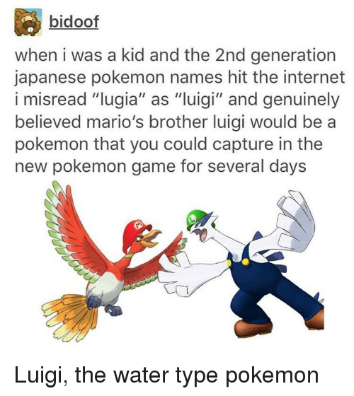 """Bidoofed: bidoof  when i was a kid and the 2nd generation  japanese pokemon names hit the internet  i misread """"lugia"""" as """"luigi"""" and genuinely  believed mario's brother luigi would be a  pokemon that you could capture in the  new pokemon game for several days"""