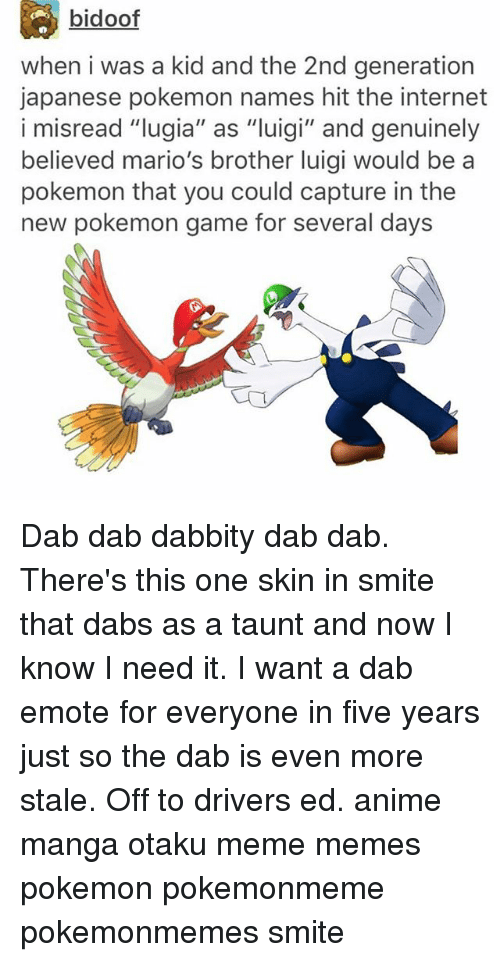 """Anime, The Dab, and Internet: bidoof  when i was a kid and the 2nd generation  japanese pokemon names hit the internet  i misread """"lugia"""" as """"luigi"""" and genuinely  i misread """"lugia"""" as """"uigi"""" and genuinely  believed mario's brother luigi would be a  pokemon that you could capture in the  new pokemon game for several days Dab dab dabbity dab dab. There's this one skin in smite that dabs as a taunt and now I know I need it. I want a dab emote for everyone in five years just so the dab is even more stale. Off to drivers ed. anime manga otaku meme memes pokemon pokemonmeme pokemonmemes smite"""